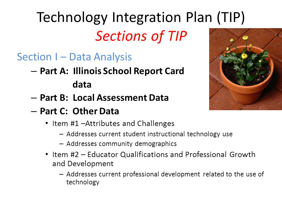 Technology Integration Plan (TIP) Sections of TIP Section I – Data Analysis – Part A: Illinois School Report Card data – Part B: Local Assessment Data – Part C: Other Data Item #1 –Attributes and Challenges – Addresses current student instructional technology use – Addresses community demographics Item #2 – Educator Qualifications and Professional Growth and Development – Addresses current professional development related to the use of technology
