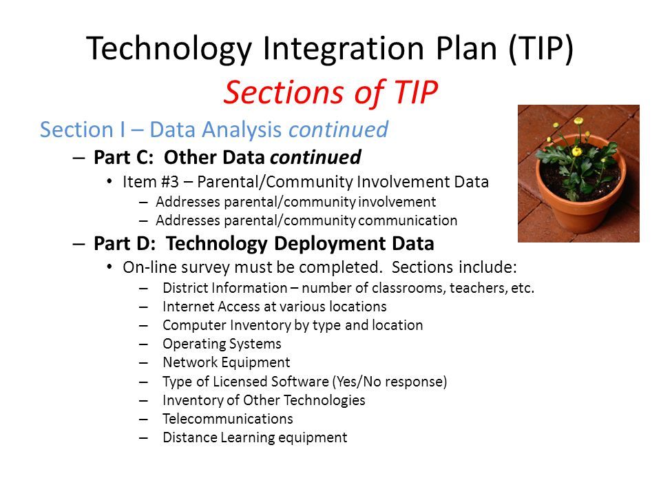 Technology Integration Plan (TIP) Sections of TIP Section I – Data Analysis continued – Part C: Other Data continued Item #3 – Parental/Community Involvement Data – Addresses parental/community involvement – Addresses parental/community communication – Part D: Technology Deployment Data On-line survey must be completed.