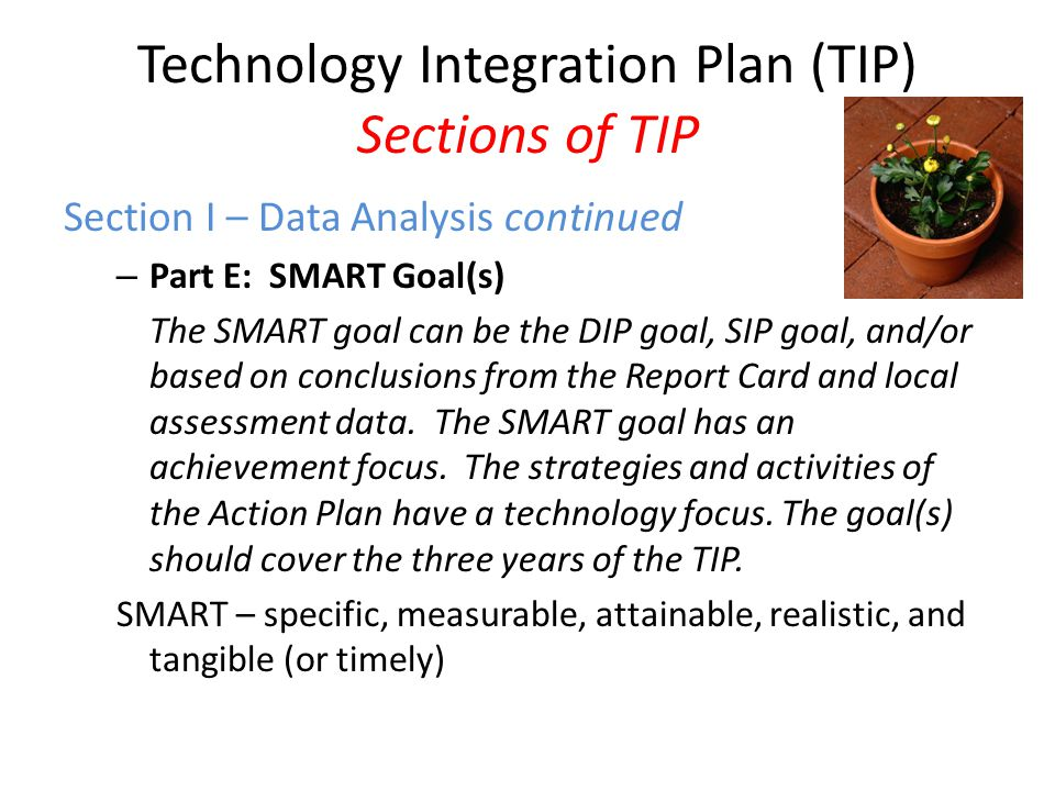 Technology Integration Plan (TIP) Sections of TIP Section I – Data Analysis continued – Part E: SMART Goal(s) The SMART goal can be the DIP goal, SIP goal, and/or based on conclusions from the Report Card and local assessment data.