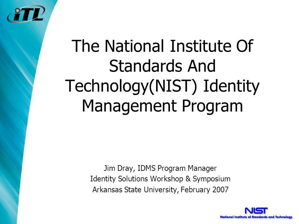 The National Institute Of Standards And Technology(NIST) Identity Management Program Jim Dray, IDMS Program Manager Identity Solutions Workshop & Symposium Arkansas State University, February 2007