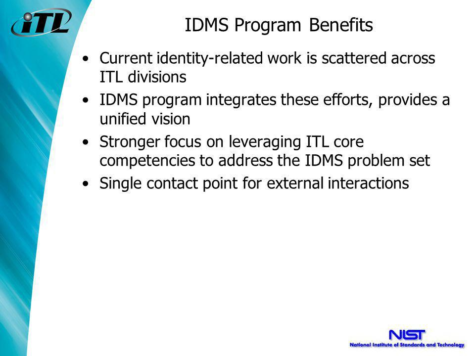 IDMS Program Benefits Current identity-related work is scattered across ITL divisions IDMS program integrates these efforts, provides a unified vision