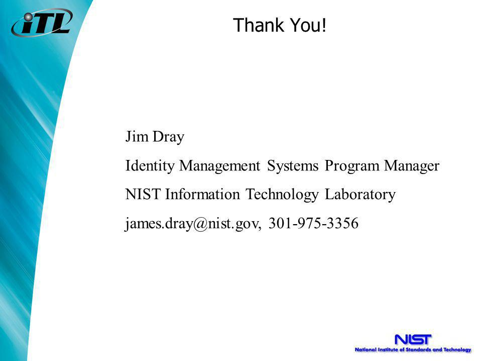 Thank You! Jim Dray Identity Management Systems Program Manager NIST Information Technology Laboratory james.dray@nist.gov, 301-975-3356
