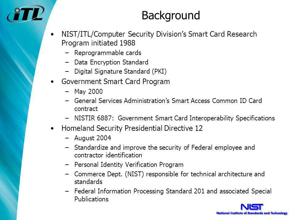 Background NIST/ITL/Computer Security Divisions Smart Card Research Program initiated 1988 –Reprogrammable cards –Data Encryption Standard –Digital Signature Standard (PKI) Government Smart Card Program –May 2000 –General Services Administrations Smart Access Common ID Card contract –NISTIR 6887: Government Smart Card Interoperability Specifications Homeland Security Presidential Directive 12 –August 2004 –Standardize and improve the security of Federal employee and contractor identification –Personal Identity Verification Program –Commerce Dept.