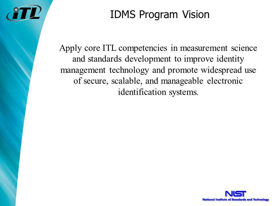 IDMS Program Vision Apply core ITL competencies in measurement science and standards development to improve identity management technology and promote widespread use of secure, scalable, and manageable electronic identification systems.