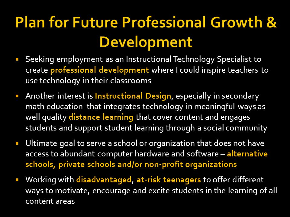 Plan for Future Professional Growth & Development Seeking employment as an Instructional Technology Specialist to create professional development where I could inspire teachers to use technology in their classrooms Another interest is Instructional Design, especially in secondary math education that integrates technology in meaningful ways as well quality distance learning that cover content and engages students and support student learning through a social community Ultimate goal to serve a school or organization that does not have access to abundant computer hardware and software – alternative schools, private schools and/or non-profit organizations Working with disadvantaged, at-risk teenagers to offer different ways to motivate, encourage and excite students in the learning of all content areas