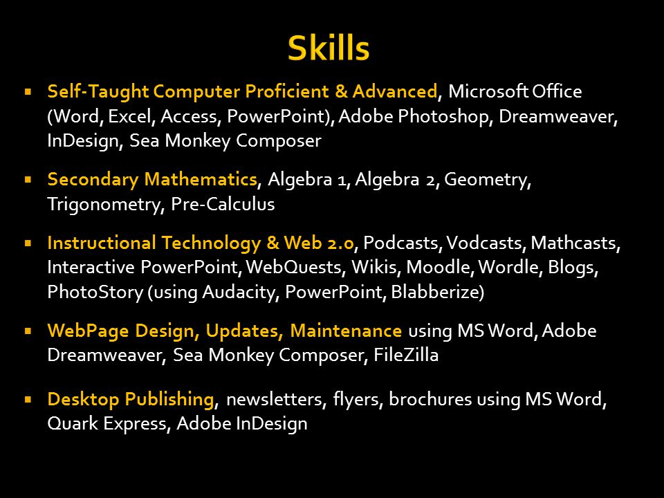 Skills Self-Taught Computer Proficient & Advanced, Microsoft Office (Word, Excel, Access, PowerPoint), Adobe Photoshop, Dreamweaver, InDesign, Sea Monkey Composer Secondary Mathematics, Algebra 1, Algebra 2, Geometry, Trigonometry, Pre-Calculus Instructional Technology & Web 2.0, Podcasts, Vodcasts, Mathcasts, Interactive PowerPoint, WebQuests, Wikis, Moodle, Wordle, Blogs, PhotoStory (using Audacity, PowerPoint, Blabberize) WebPage Design, Updates, Maintenance using MS Word, Adobe Dreamweaver, Sea Monkey Composer, FileZilla Desktop Publishing, newsletters, flyers, brochures using MS Word, Quark Express, Adobe InDesign