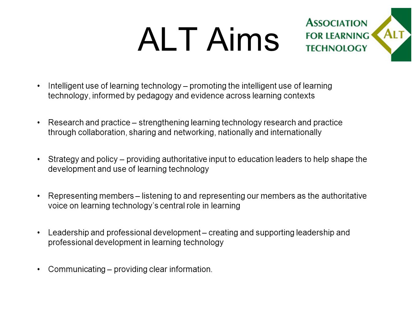ALT Aims Intelligent use of learning technology – promoting the intelligent use of learning technology, informed by pedagogy and evidence across learning contexts Research and practice – strengthening learning technology research and practice through collaboration, sharing and networking, nationally and internationally Strategy and policy – providing authoritative input to education leaders to help shape the development and use of learning technology Representing members – listening to and representing our members as the authoritative voice on learning technologys central role in learning Leadership and professional development – creating and supporting leadership and professional development in learning technology Communicating – providing clear information.