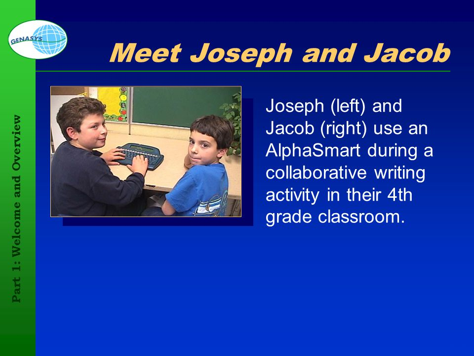 Part 1: Welcome and Overview 101 Meet Joseph and Jacob Joseph (left) and Jacob (right) use an AlphaSmart during a collaborative writing activity in th