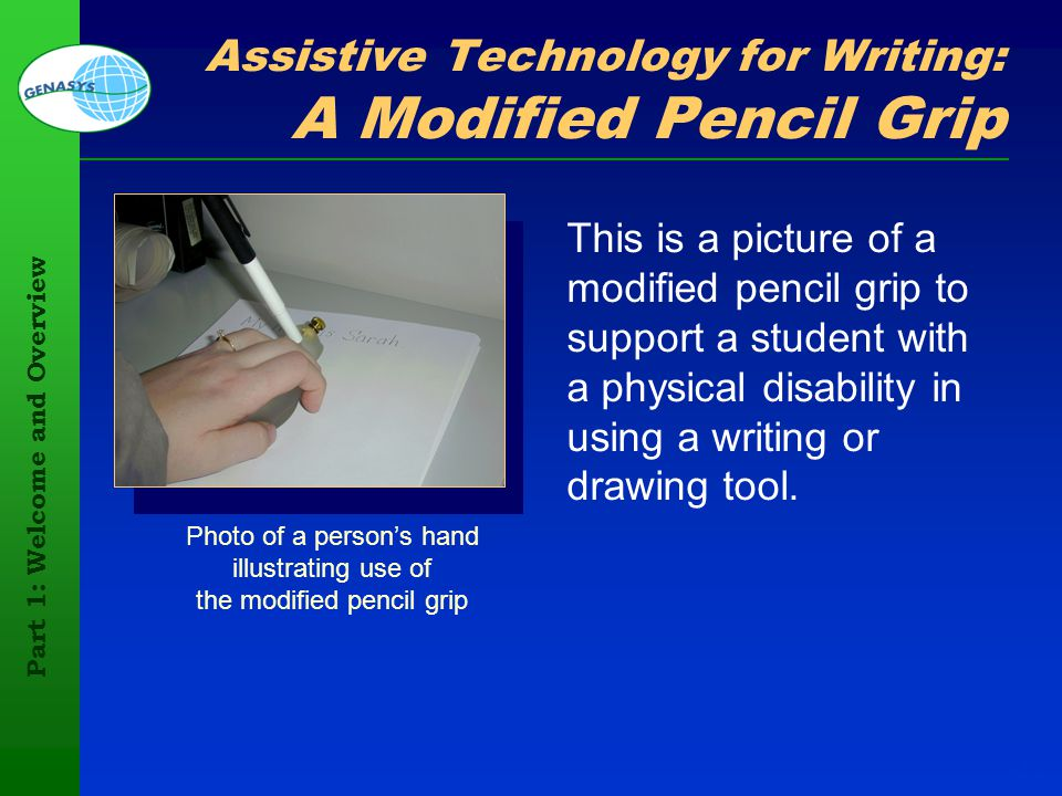 Part 1: Welcome and Overview 113 Assistive Technology for Writing: A Modified Pencil Grip This is a picture of a modified pencil grip to support a stu