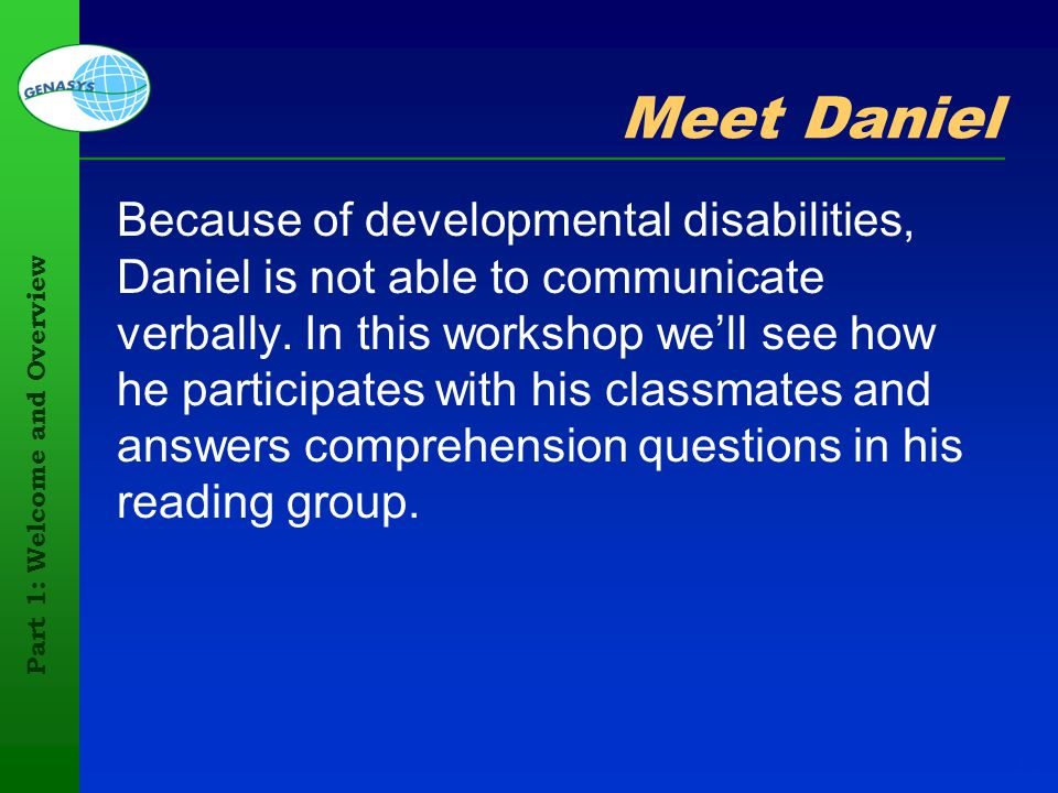 Part 1: Welcome and Overview 12 Meet Daniel Because of developmental disabilities, Daniel is not able to communicate verbally. In this workshop well s
