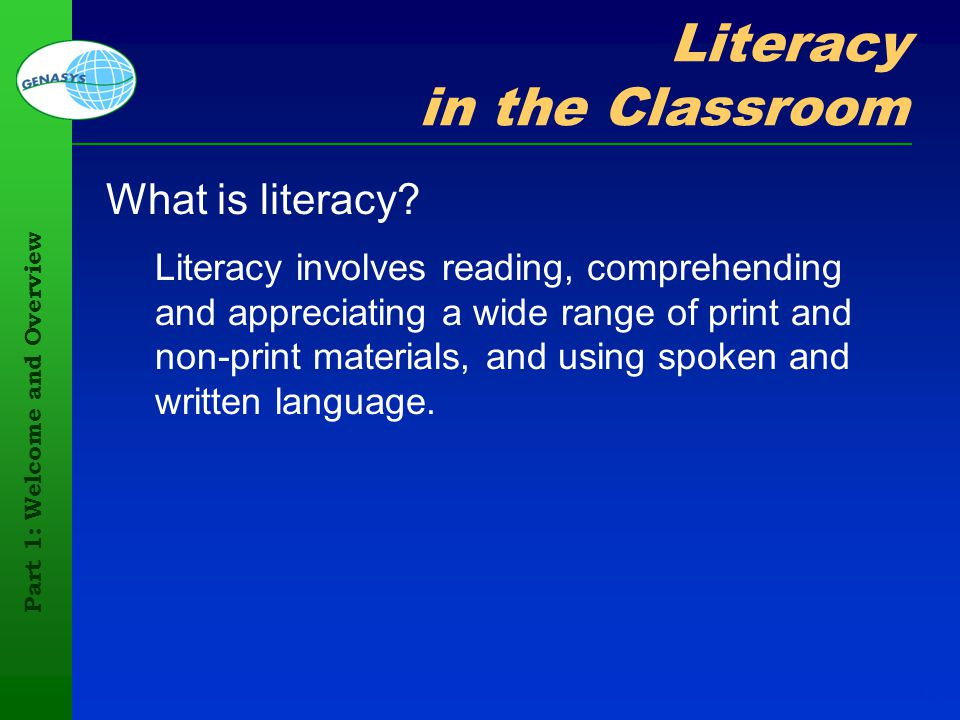 Part 1: Welcome and Overview 19 Literacy in the Classroom What is literacy? Literacy involves reading, comprehending and appreciating a wide range of