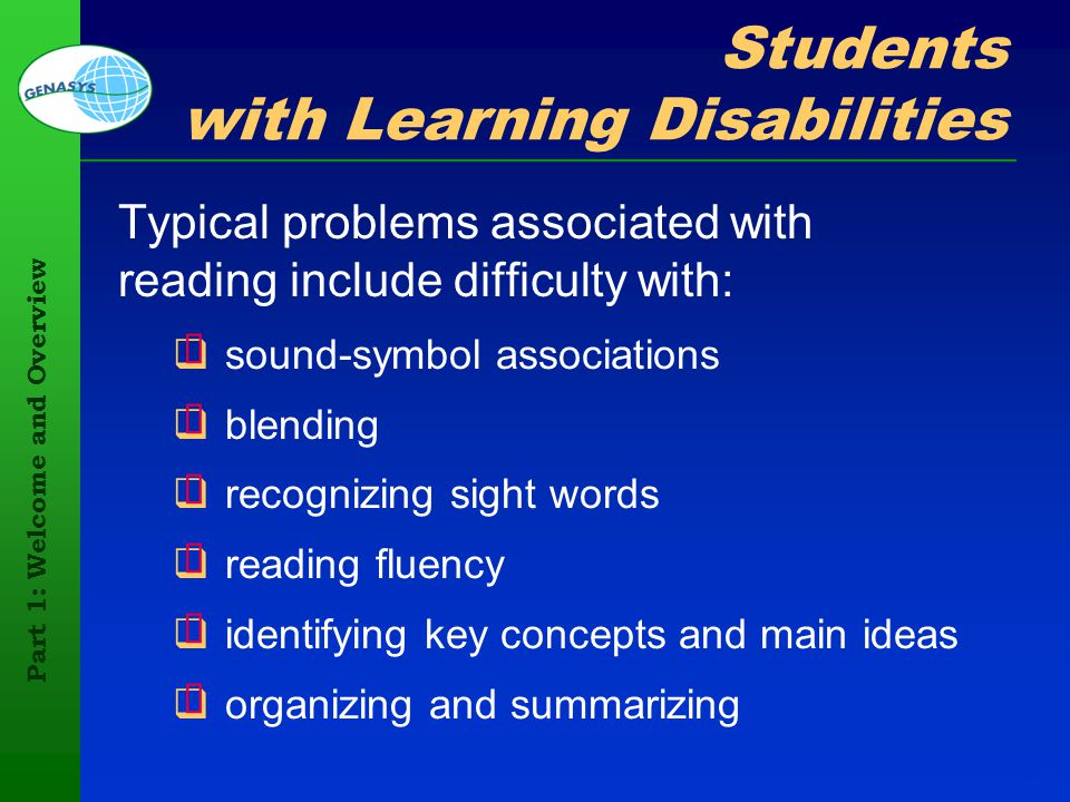 Part 1: Welcome and Overview 21 Students with Learning Disabilities Typical problems associated with reading include difficulty with: sound-symbol ass