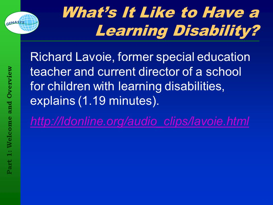 Part 1: Welcome and Overview 22 Whats It Like to Have a Learning Disability? Richard Lavoie, former special education teacher and current director of