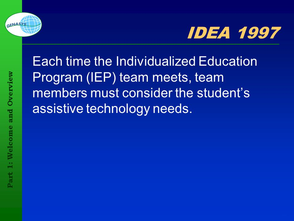 Part 1: Welcome and Overview 28 IDEA 1997 Each time the Individualized Education Program (IEP) team meets, team members must consider the students ass