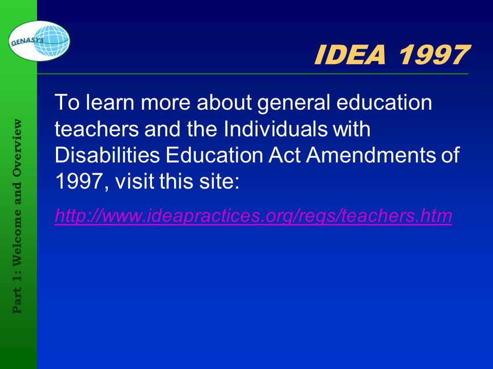 Part 1: Welcome and Overview 30 IDEA 1997 To learn more about general education teachers and the Individuals with Disabilities Education Act Amendment