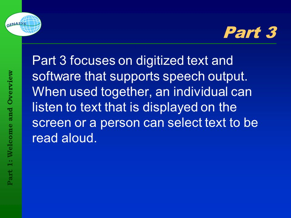 Part 1: Welcome and Overview 35 Part 3 Part 3 focuses on digitized text and software that supports speech output. When used together, an individual ca