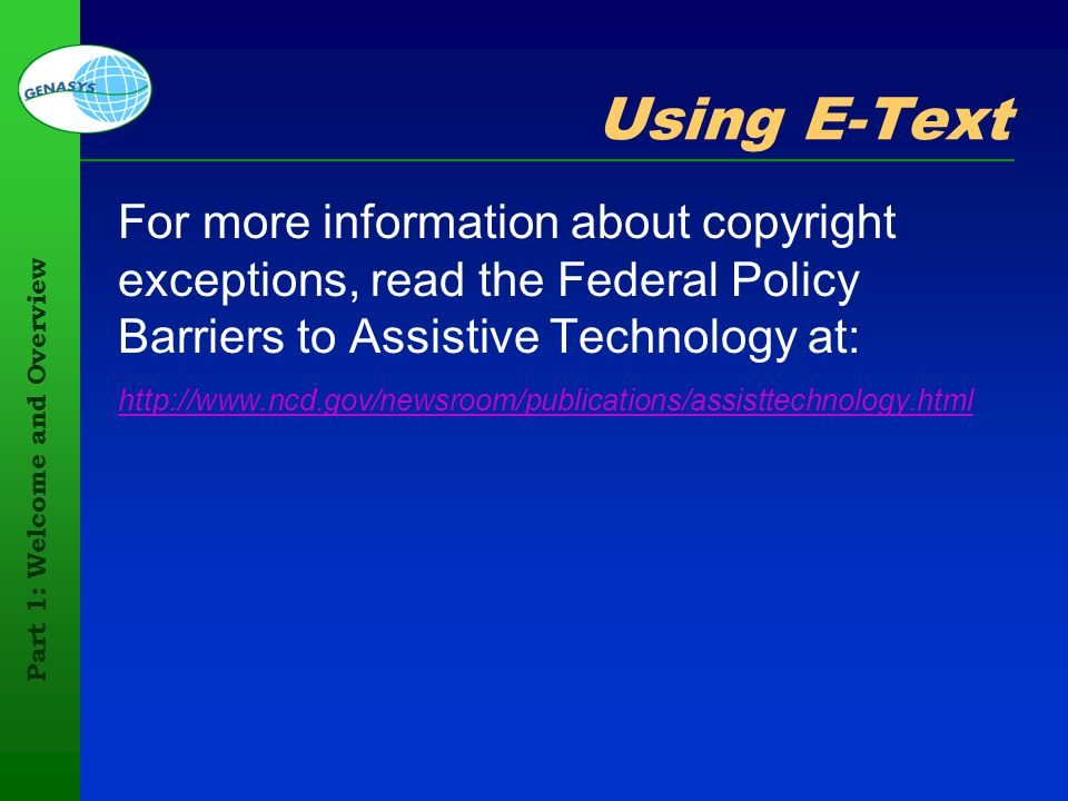 Part 1: Welcome and Overview 41 Using E-Text For more information about copyright exceptions, read the Federal Policy Barriers to Assistive Technology