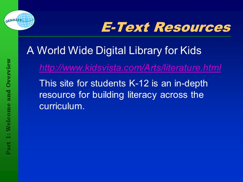 Part 1: Welcome and Overview 47 E-Text Resources A World Wide Digital Library for Kids http://www.kidsvista.com/Arts/literature.html This site for stu