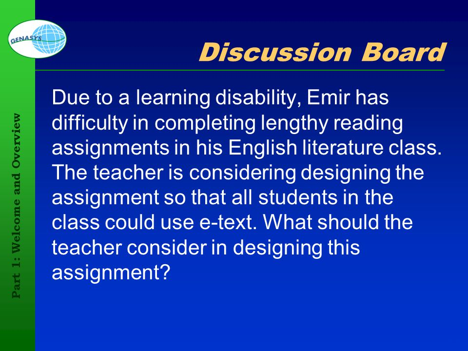 Part 1: Welcome and Overview 49 Discussion Board Due to a learning disability, Emir has difficulty in completing lengthy reading assignments in his En