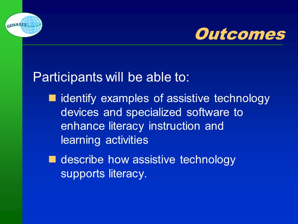 Part 1: Welcome and Overview 6 Outcomes Participants will be able to: identify examples of assistive technology devices and specialized software to en