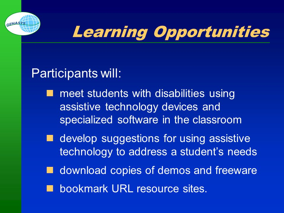 Part 1: Welcome and Overview 7 Learning Opportunities Participants will: meet students with disabilities using assistive technology devices and specia