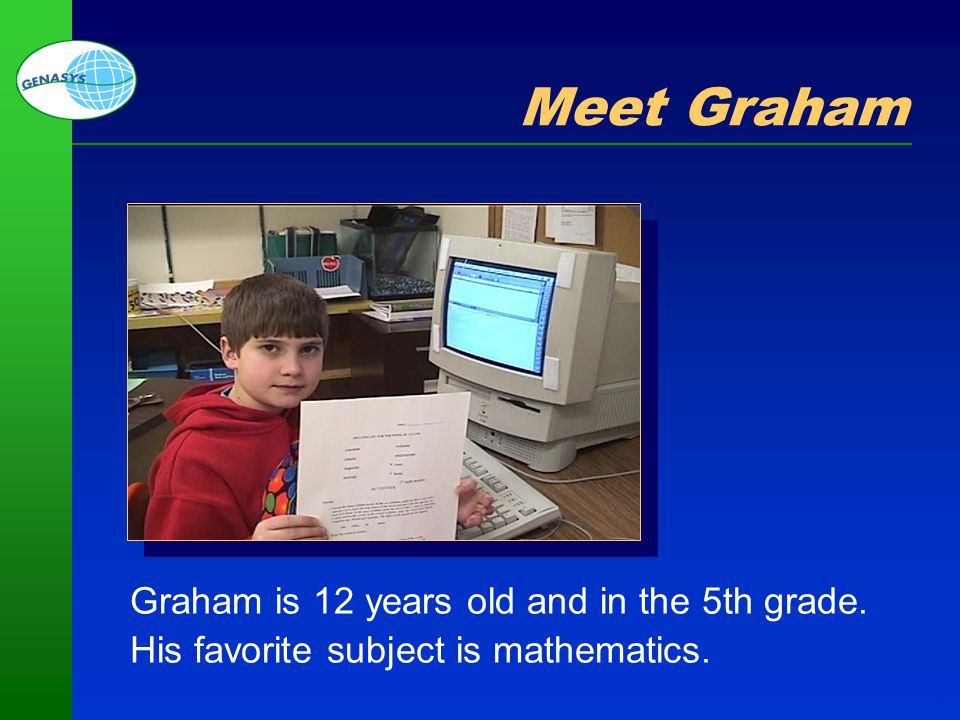Part 1: Welcome and Overview 8 Meet Graham Graham is 12 years old and in the 5th grade. His favorite subject is mathematics.