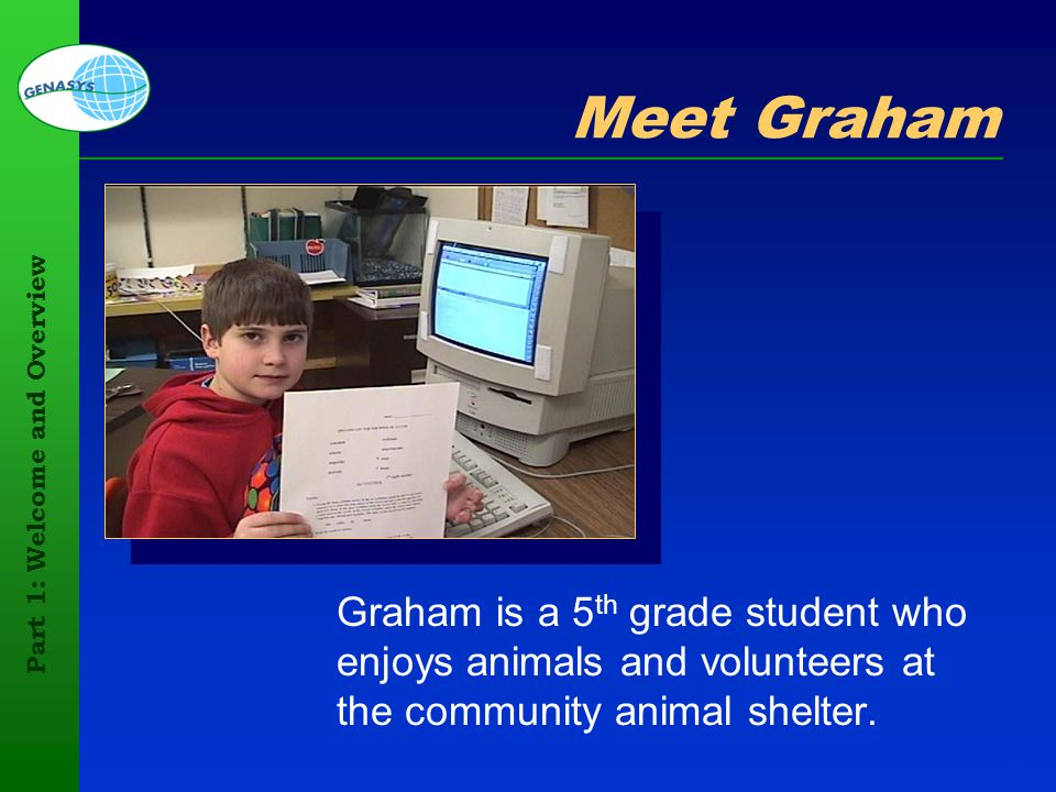 Part 1: Welcome and Overview 82 Meet Graham Graham is a 5 th grade student who enjoys animals and volunteers at the community animal shelter.