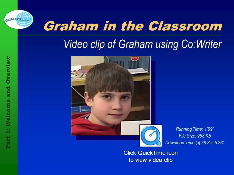 Part 1: Welcome and Overview 88 Graham in the Classroom Video clip of Graham using Co:Writer Click QuickTime icon to view video clip Running Time: 109