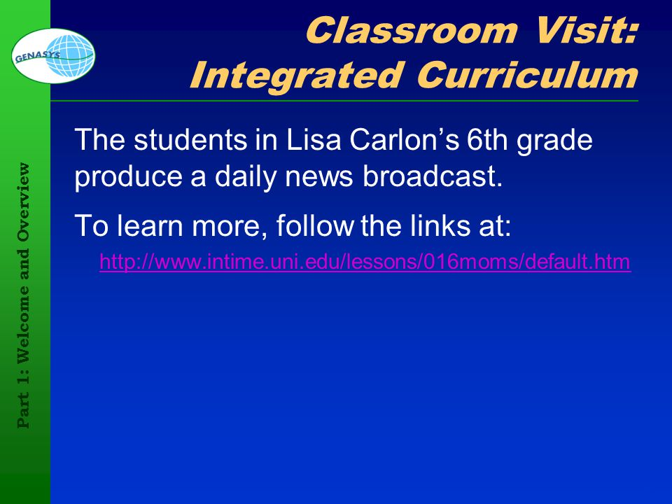Part 1: Welcome and Overview 97 Classroom Visit: Integrated Curriculum The students in Lisa Carlons 6th grade produce a daily news broadcast. To learn