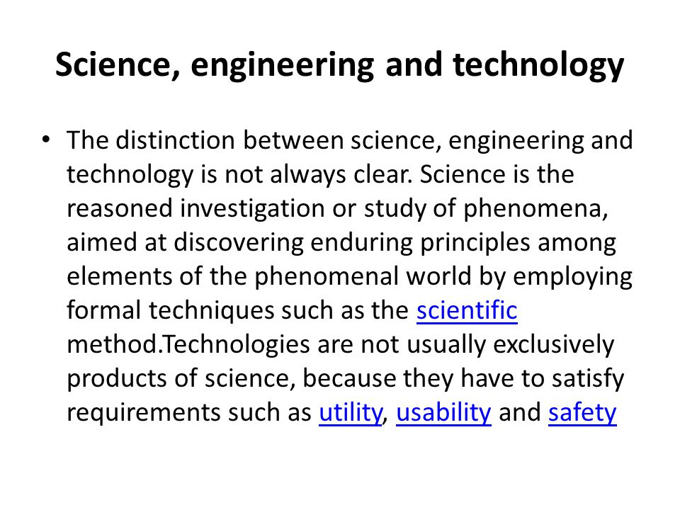 Science, engineering and technology Engineering is the goal-oriented process of designing and making tools and systems to exploit natural phenomena for practical human means, often (but not always) using results and techniques from science.