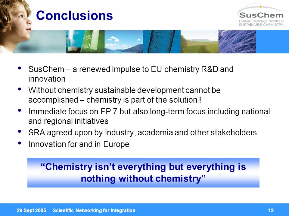 29 Sept 2005 Scientific Networking for Integration12 Conclusions SusChem – a renewed impulse to EU chemistry R&D and innovation Without chemistry sustainable development cannot be accomplished – chemistry is part of the solution .