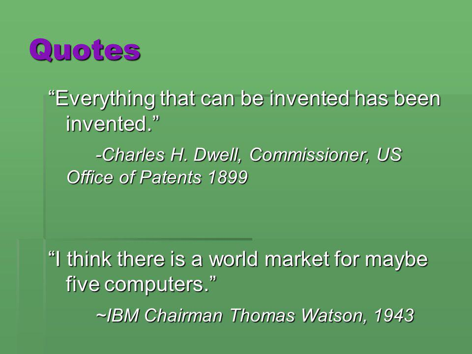 Quotes Everything that can be invented has been invented. -Charles H. Dwell, Commissioner, US Office of Patents 1899 I think there is a world market f