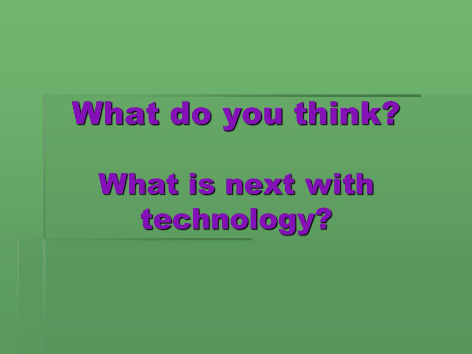 What do you think? What is next with technology?
