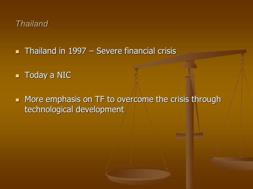 Thailand Thailand in 1997 – Severe financial crisis Thailand in 1997 – Severe financial crisis Today a NIC Today a NIC More emphasis on TF to overcome the crisis through technological development More emphasis on TF to overcome the crisis through technological development