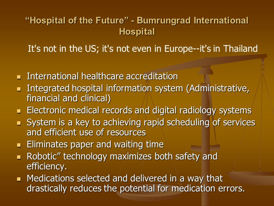 Hospital of the Future - Bumrungrad International Hospital International healthcare accreditation International healthcare accreditation Integrated hospital information system (Administrative, financial and clinical) Integrated hospital information system (Administrative, financial and clinical) Electronic medical records and digital radiology systems Electronic medical records and digital radiology systems System is a key to achieving rapid scheduling of services and efficient use of resources System is a key to achieving rapid scheduling of services and efficient use of resources Eliminates paper and waiting time Eliminates paper and waiting time Robotic technology maximizes both safety and efficiency.