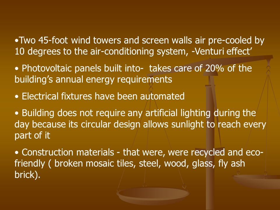 Two 45-foot wind towers and screen walls air pre-cooled by 10 degrees to the air-conditioning system, -Venturi effect Photovoltaic panels built into- takes care of 20% of the buildings annual energy requirements Electrical fixtures have been automated Building does not require any artificial lighting during the day because its circular design allows sunlight to reach every part of it Construction materials - that were, were recycled and eco- friendly ( broken mosaic tiles, steel, wood, glass, fly ash brick).