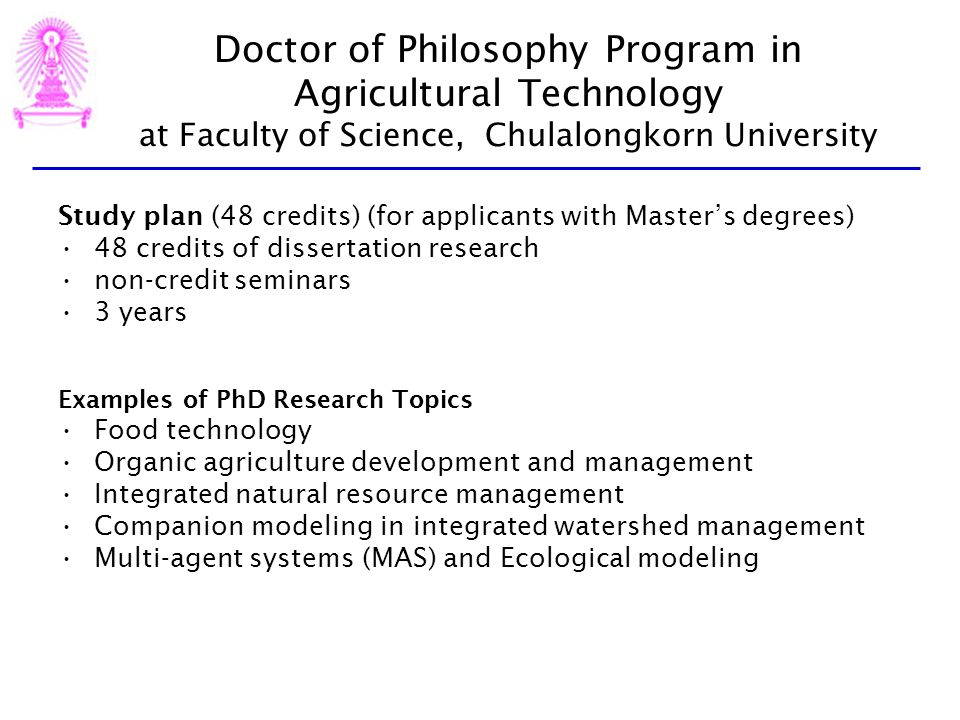 Doctor of Philosophy Program in Agricultural Technology at Faculty of Science, Chulalongkorn University Study plan (48 credits) (for applicants with Masters degrees) 48 credits of dissertation research non-credit seminars 3 years Examples of PhD Research Topics Food technology Organic agriculture development and management Integrated natural resource management Companion modeling in integrated watershed management Multi-agent systems (MAS) and Ecological modeling