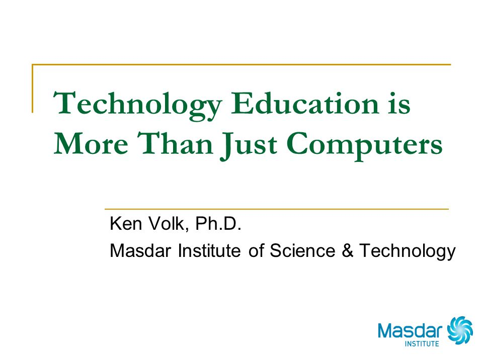 Technology Education is More Than Just Computers Ken Volk, Ph.D. Masdar Institute of Science & Technology