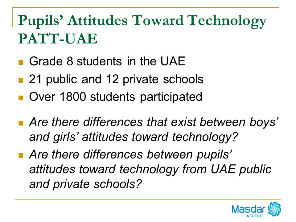 Pupils Attitudes Toward Technology PATT-UAE Grade 8 students in the UAE 21 public and 12 private schools Over 1800 students participated Are there dif