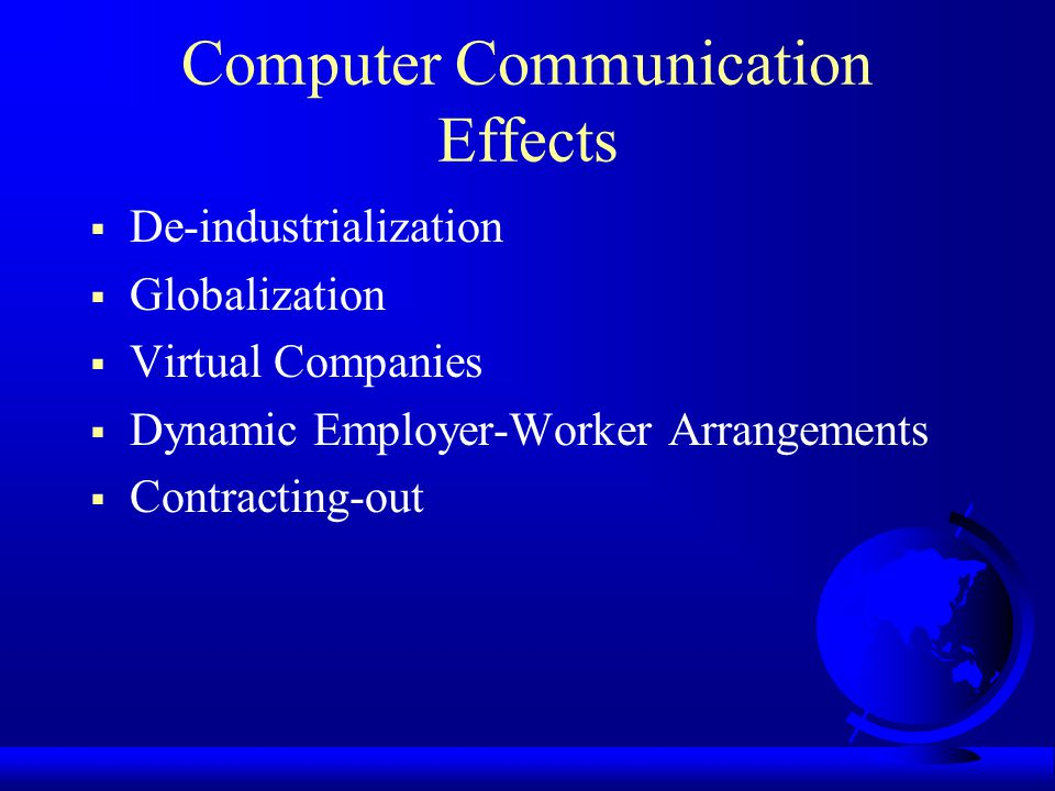 Computer Communication Effects De-industrialization Globalization Virtual Companies Dynamic Employer-Worker Arrangements Contracting-out