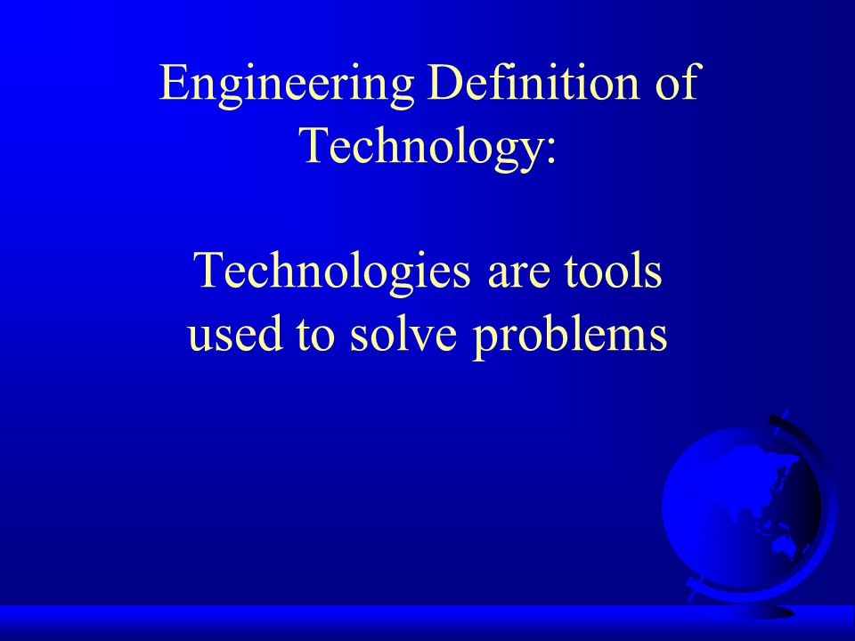 Engineering Definition of Technology: Technologies are tools used to solve problems