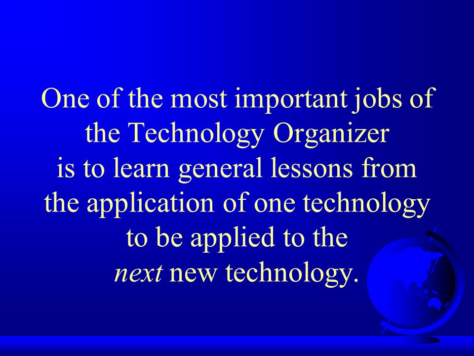 One of the most important jobs of the Technology Organizer is to learn general lessons from the application of one technology to be applied to the next new technology.