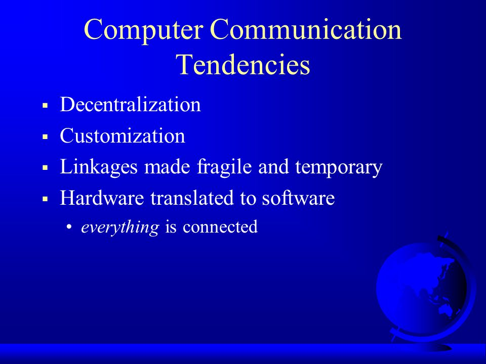Computer Communication Tendencies Decentralization Customization Linkages made fragile and temporary Hardware translated to software everything is connected