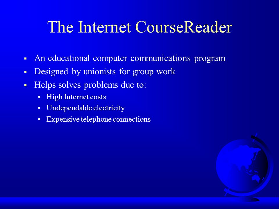 The Internet CourseReader An educational computer communications program Designed by unionists for group work Helps solves problems due to: High Internet costs Undependable electricity Expensive telephone connections
