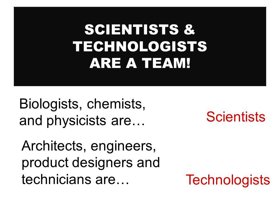SCIENTISTS & TECHNOLOGISTS ARE A TEAM! Scientists Biologists, chemists, and physicists are… Architects, engineers, product designers and technicians a