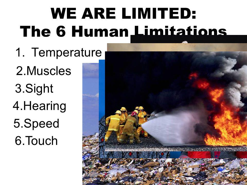 WE ARE LIMITED: The 6 Human Limitations 1.Temperature 2.Muscles 3.Sight 4.Hearing 5.Speed 6.Touch