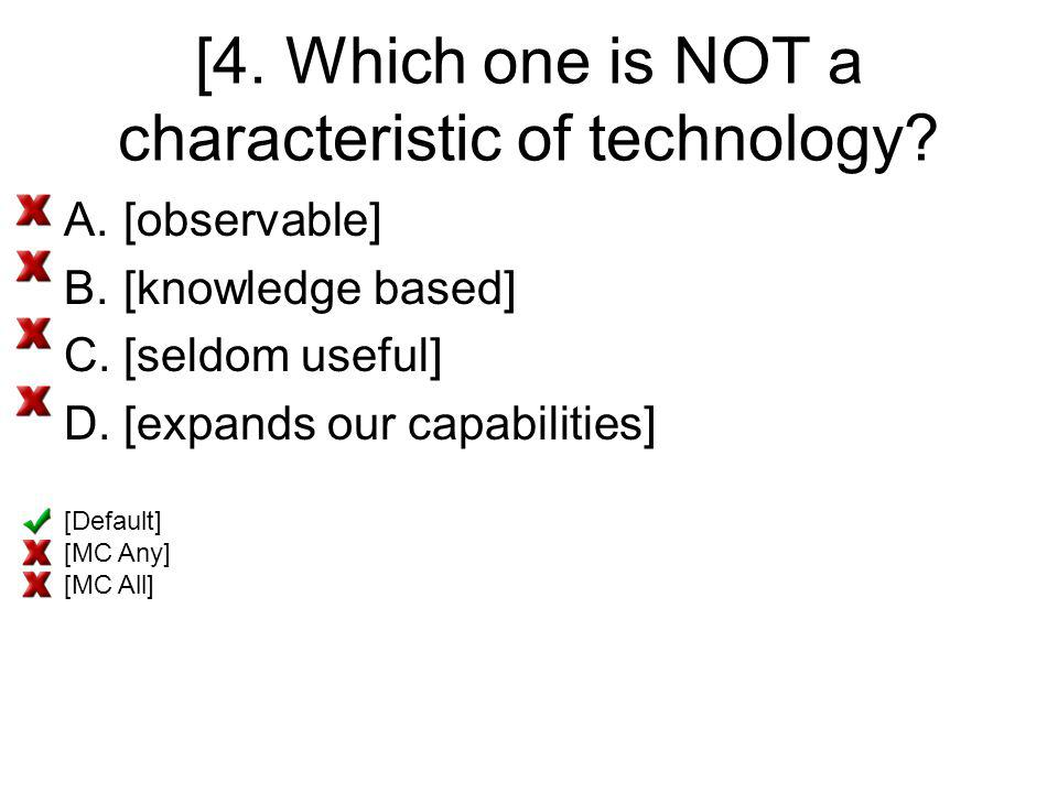 [4. Which one is NOT a characteristic of technology? A.[observable] B.[knowledge based] C.[seldom useful] D.[expands our capabilities] [Default] [MC A