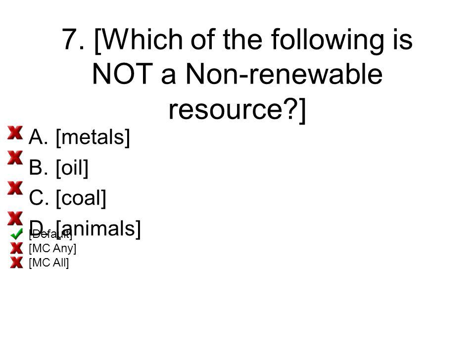 7. [Which of the following is NOT a Non-renewable resource?] A.[metals] B.[oil] C.[coal] D.[animals] [Default] [MC Any] [MC All]