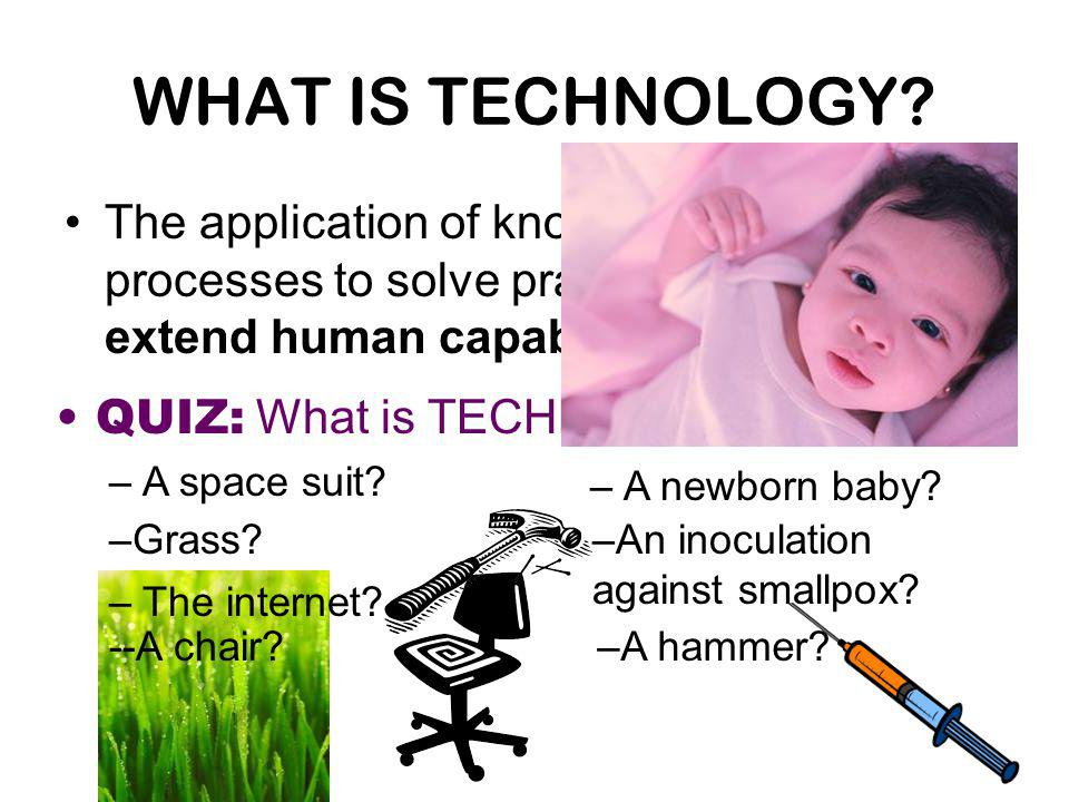 QUIZ: What is TECHNOLOGY? –A space suit? –The internet? WHAT IS TECHNOLOGY? The application of knowledge, tools, and processes to solve practical prob
