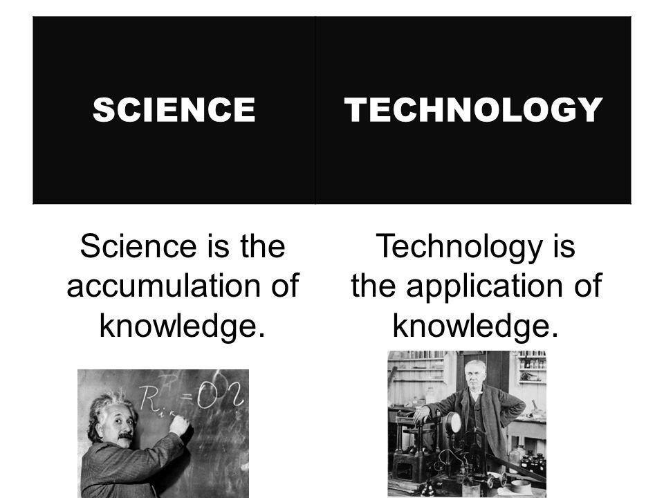 SCIENCETECHNOLOGY Technology is the application of knowledge. Science is the accumulation of knowledge.